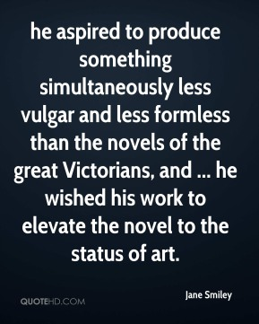 Jane Smiley  - he aspired to produce something simultaneously less vulgar and less formless than the novels of the great Victorians, and ... he wished his work to elevate the novel to the status of art.
