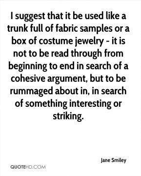Jane Smiley  - I suggest that it be used like a trunk full of fabric samples or a box of costume jewelry - it is not to be read through from beginning to end in search of a cohesive argument, but to be rummaged about in, in search of something interesting or striking.