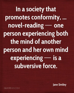 In a society that promotes conformity, ... novel-reading — one person experiencing both the mind of another person and her own mind experiencing — is a subversive force.