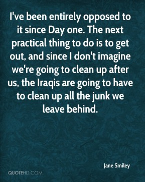 Jane Smiley  - I've been entirely opposed to it since Day one. The next practical thing to do is to get out, and since I don't imagine we're going to clean up after us, the Iraqis are going to have to clean up all the junk we leave behind.