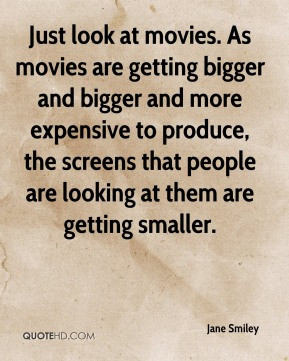 Just look at movies. As movies are getting bigger and bigger and more expensive to produce, the screens that people are looking at them are getting smaller.