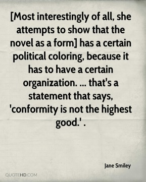 [Most interestingly of all, she attempts to show that the novel as a form] has a certain political coloring, because it has to have a certain organization. ... that's a statement that says, 'conformity is not the highest good.' .