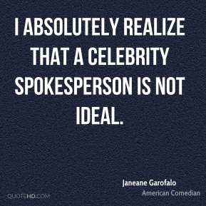 Janeane Garofalo - I absolutely realize that a celebrity spokesperson is not ideal.
