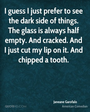 I guess I just prefer to see the dark side of things. The glass is always half empty. And cracked. And I just cut my lip on it. And chipped a tooth.