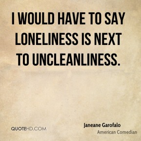 Janeane Garofalo - I would have to say loneliness is next to uncleanliness.