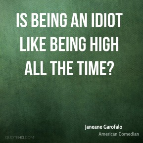 Is being an idiot like being high all the time?