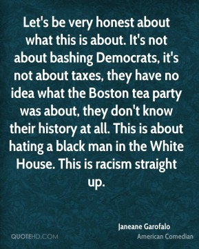 Janeane Garofalo - Let's be very honest about what this is about. It's not about bashing Democrats, it's not about taxes, they have no idea what the Boston tea party was about, they don't know their history at all. This is about hating a black man in the White House. This is racism straight up.