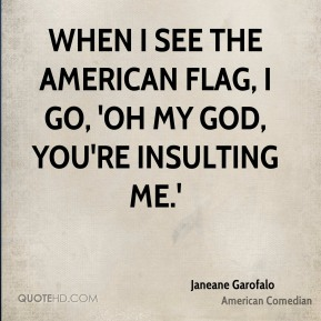 When I see the American flag, I go, 'Oh my God, you're insulting me.'