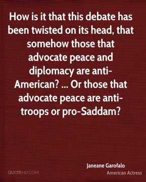 Janeane Garofalo  - How is it that this debate has been twisted on its head, that somehow those that advocate peace and diplomacy are anti-American? ... Or those that advocate peace are anti-troops or pro-Saddam?