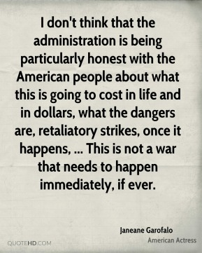 Janeane Garofalo  - I don't think that the administration is being particularly honest with the American people about what this is going to cost in life and in dollars, what the dangers are, retaliatory strikes, once it happens, ... This is not a war that needs to happen immediately, if ever.