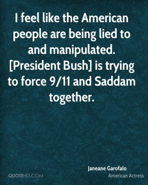 Janeane Garofalo  - I feel like the American people are being lied to and manipulated. [President Bush] is trying to force 9/11 and Saddam together.
