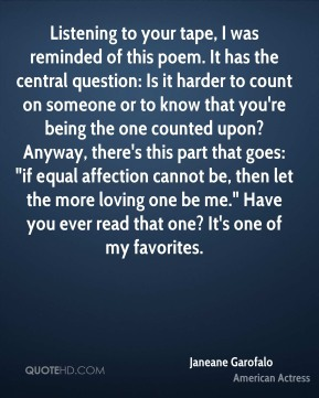 """Janeane Garofalo  - Listening to your tape, I was reminded of this poem. It has the central question: Is it harder to count on someone or to know that you're being the one counted upon? Anyway, there's this part that goes: """"if equal affection cannot be, then let the more loving one be me."""" Have you ever read that one? It's one of my favorites."""