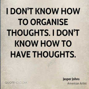 I don't know how to organise thoughts. I don't know how to have thoughts.