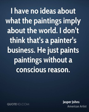 Jasper Johns - I have no ideas about what the paintings imply about the world. I don't think that's a painter's business. He just paints paintings without a conscious reason.
