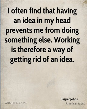 I often find that having an idea in my head prevents me from doing something else. Working is therefore a way of getting rid of an idea.