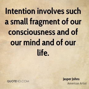 Jasper Johns - Intention involves such a small fragment of our consciousness and of our mind and of our life.