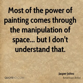 Most of the power of painting comes through the manipulation of space... but I don't understand that.