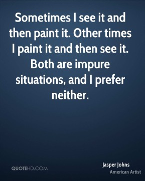 Jasper Johns - Sometimes I see it and then paint it. Other times I paint it and then see it. Both are impure situations, and I prefer neither.