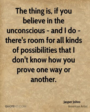 The thing is, if you believe in the unconscious - and I do - there's room for all kinds of possibilities that I don't know how you prove one way or another.