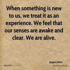 When something is new to us, we treat it as an experience. We feel that our senses are awake and clear. We are alive.