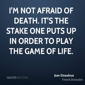 Jean Giraudoux - I'm not afraid of death. It's the stake one puts up in order to play the game of life.