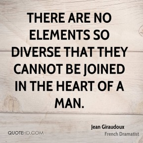 Jean Giraudoux - There are no elements so diverse that they cannot be joined in the heart of a man.