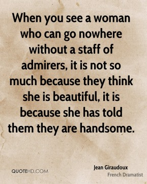 When you see a woman who can go nowhere without a staff of admirers, it is not so much because they think she is beautiful, it is because she has told them they are handsome.