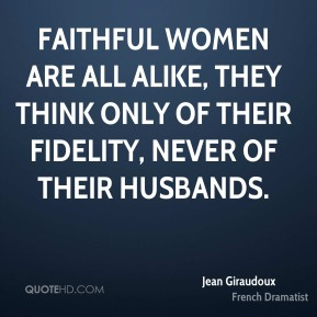 Faithful women are all alike, they think only of their fidelity, never of their husbands.