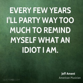 Every few years I'll party way too much to remind myself what an idiot I am.