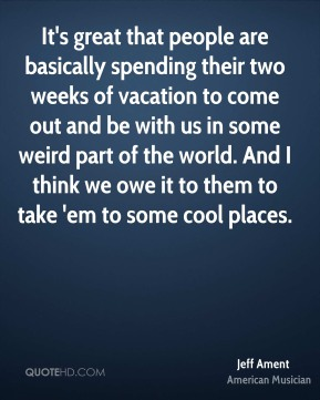 It's great that people are basically spending their two weeks of vacation to come out and be with us in some weird part of the world. And I think we owe it to them to take 'em to some cool places.