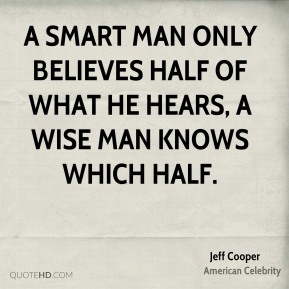 Jeff Cooper - A smart man only believes half of what he hears, a wise man knows which half.