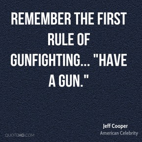 "Remember the first rule of gunfighting... ""have a gun."""