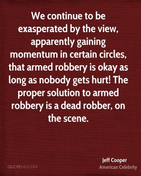 Jeff Cooper - We continue to be exasperated by the view, apparently gaining momentum in certain circles, that armed robbery is okay as long as nobody gets hurt! The proper solution to armed robbery is a dead robber, on the scene.