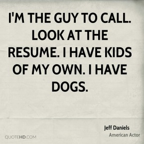 Jeff Daniels - I'm the guy to call. Look at the resume. I have kids of my own. I have dogs.