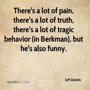 Jeff Daniels  - There's a lot of pain, there's a lot of truth, there's a lot of tragic behavior (in Berkman), but he's also funny.