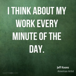 I think about my work every minute of the day.
