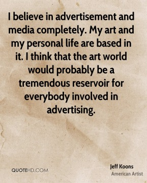 Jeff Koons - I believe in advertisement and media completely. My art and my personal life are based in it. I think that the art world would probably be a tremendous reservoir for everybody involved in advertising.