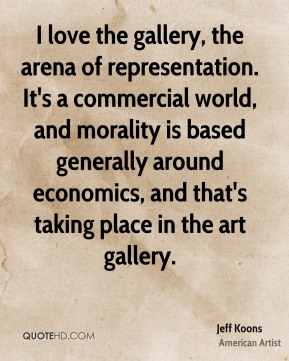 Jeff Koons - I love the gallery, the arena of representation. It's a commercial world, and morality is based generally around economics, and that's taking place in the art gallery.