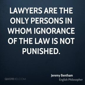 Jeremy Bentham - Lawyers are the only persons in whom ignorance of the law is not punished.