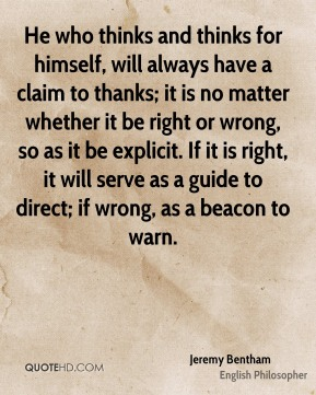 Jeremy Bentham - He who thinks and thinks for himself, will always have a claim to thanks; it is no matter whether it be right or wrong, so as it be explicit. If it is right, it will serve as a guide to direct; if wrong, as a beacon to warn.