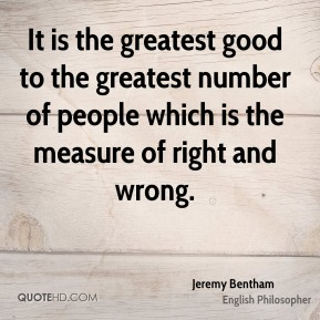 It is the greatest good to the greatest number of people which is the measure of right and wrong.