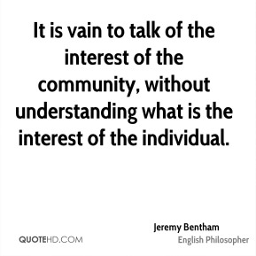 It is vain to talk of the interest of the community, without understanding what is the interest of the individual.