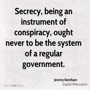 Jeremy Bentham - Secrecy, being an instrument of conspiracy, ought never to be the system of a regular government.