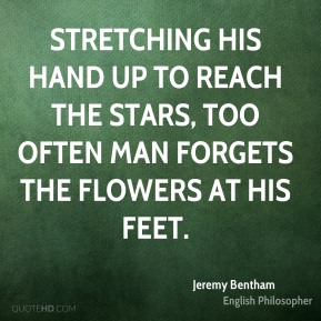 Jeremy Bentham - Stretching his hand up to reach the stars, too often man forgets the flowers at his feet.