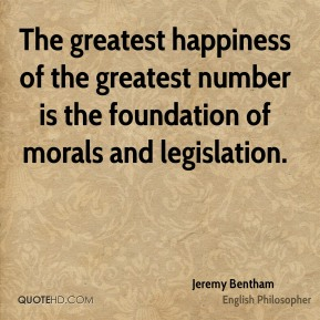 The greatest happiness of the greatest number is the foundation of morals and legislation.