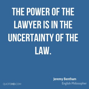 Jeremy Bentham - The power of the lawyer is in the uncertainty of the law.