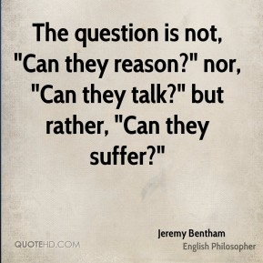 "The question is not, ""Can they reason?"" nor, ""Can they talk?"" but rather, ""Can they suffer?"""
