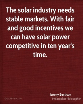 Jeremy Bentham  - The solar industry needs stable markets. With fair and good incentives we can have solar power competitive in ten year's time.