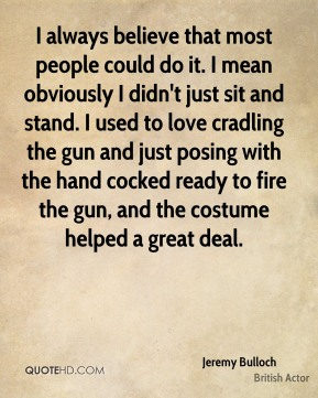 I always believe that most people could do it. I mean obviously I didn't just sit and stand. I used to love cradling the gun and just posing with the hand cocked ready to fire the gun, and the costume helped a great deal.