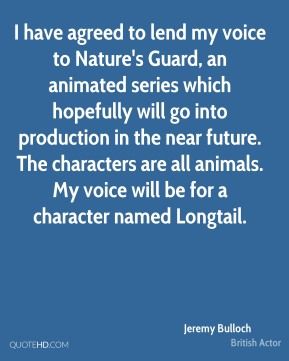 Jeremy Bulloch - I have agreed to lend my voice to Nature's Guard, an animated series which hopefully will go into production in the near future. The characters are all animals. My voice will be for a character named Longtail.